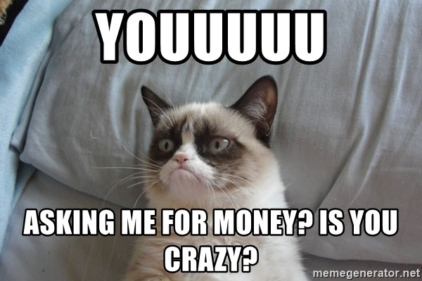 Grumpy cat good - Youuuuu asking me for money? Is you crazy?