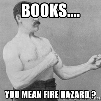 overly manlyman - Books.... You mean Fire Hazard ?