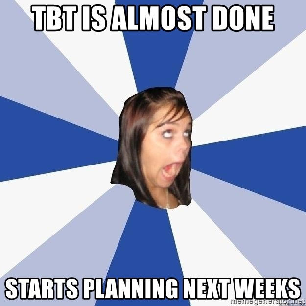 Annoying Facebook Girl - TBT IS ALMOST DONE STARTS PLANNING NEXT WEEKS