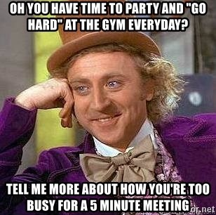 """Willy Wonka - oh you have time to Party and """"Go hard"""" at the gym everyday? Tell me more about how you're too busy for a 5 minute meeting"""