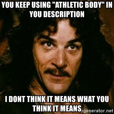 """You keep using that word, I don't think it means what you think it means - You keep using """"athletic body"""" in you DESCRIPTION I dont think it means what you think it means"""