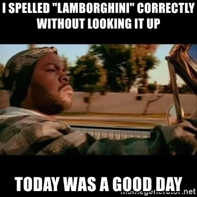"Ice Cube- Today was a Good day - I spelled ""Lamborghini"" correctly without looking it up  Today was a good day"