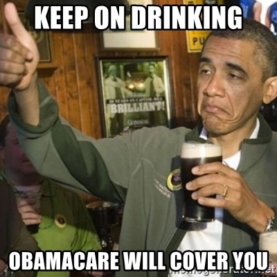 THUMBS UP OBAMA - Keep on drinking Obamacare will cover you