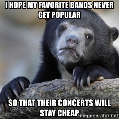 Confession Bear - I hope my favorite bands never get popular so that their concerts will stay cheap