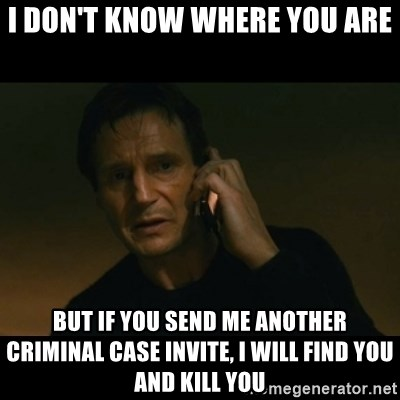 liam neeson taken - i don't know where you are but if you send me another criminal case invite, i will find you and kill you