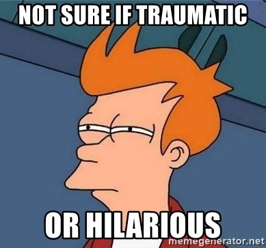 Unsure Fry (Inverted and narrow) - Not sure if Traumatic Or Hilarious