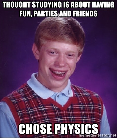 Bad Luck Brian - Thought Studying is about having fUN, Parties and friends CHOSE PHYSICS
