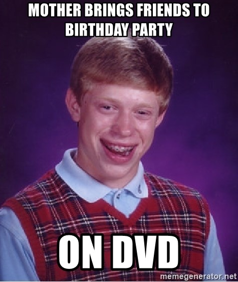 Bad Luck Brian - mother brings friends to birthday party on dvd