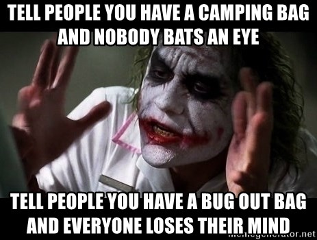 joker mind loss - Tell people you have a camping bag and nobody bats an eye tell people you have a bug out bag and everyone loses their mind