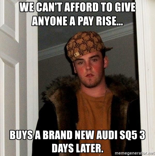 Scumbag Steve - we can't afford to give anyone a pay rise... Buys a brand new Audi SQ5 3 days later.