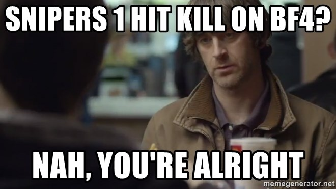 nah you're alright - snipers 1 hit kill on bf4? nah, you're alright