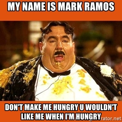 Fat Guy - my name is mark ramos  don't make me hungry u wouldn't like me when i'm hungry