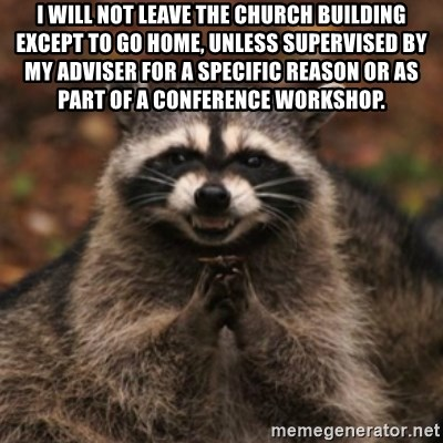 evil raccoon - I will not leave the Church building except to go home, unless supervised by my adviser for a specific reason or as part of a Conference workshop.
