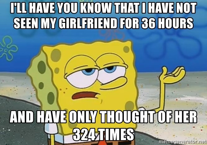 I'll have you know Spongebob - I'll have you know that I have not seen my girlfriend for 36 hours And have only thought of her 324 times