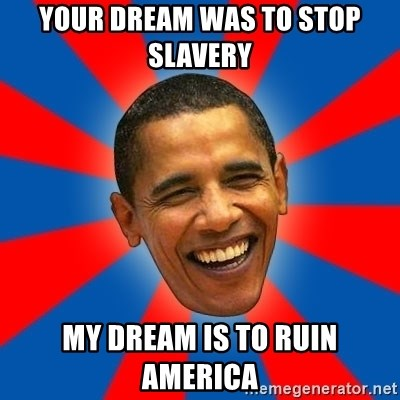 Obama - Your dream was to stop slavery  my dream is to ruin america