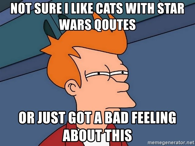 Futurama Fry - not sure i like cats with star wars qoutes or just got a bad feeling about this