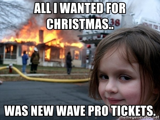 Disaster Girl - all i wanted for christmas.. was new wave pro tickets.