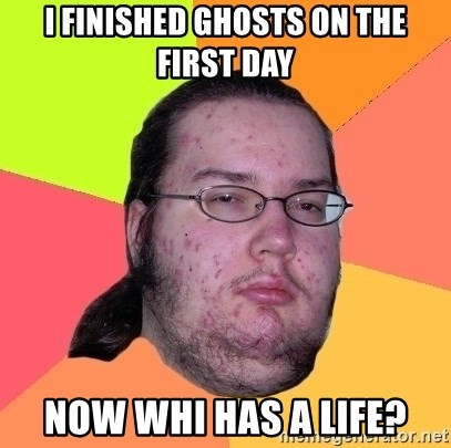 gordo granudo - i finished ghosts on the first day now whi has a life?