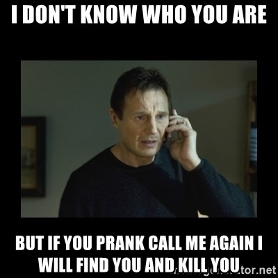 I will find you and kill you - I don't know who you are but if you prank call me again i will find you and kill you