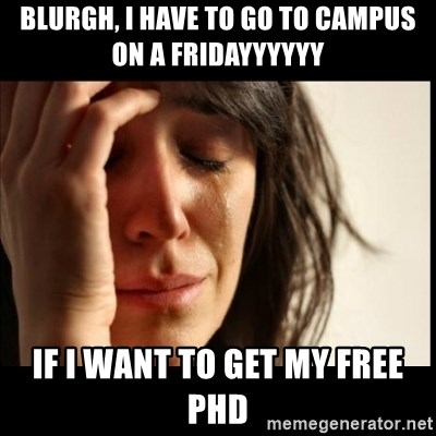 First World Problems - blurgh, I have to go to campus on a fridayyyyyy if i want to get my free phd