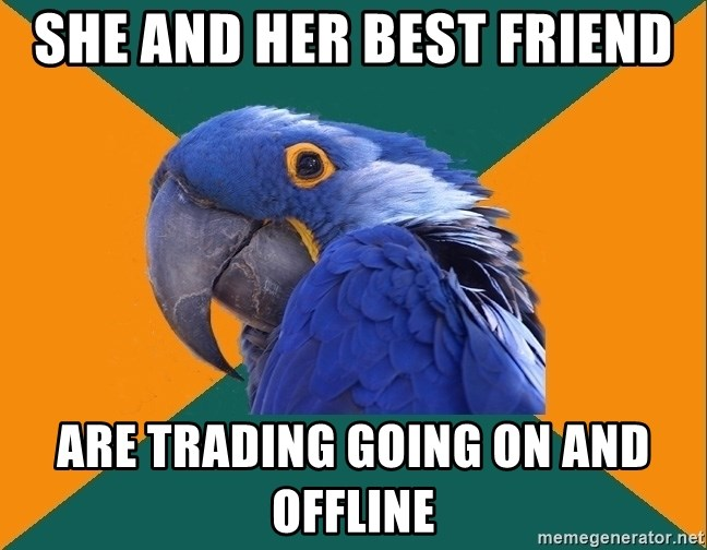 Paranoid Parrot - She and her best friend are trading going on and offline