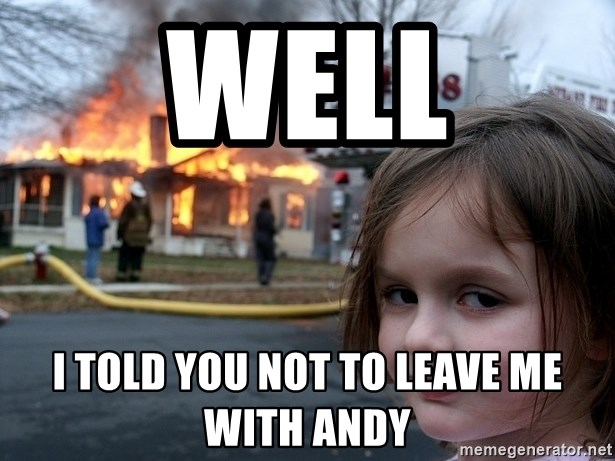 Disaster Girl - Well I told you not to leave me with andy