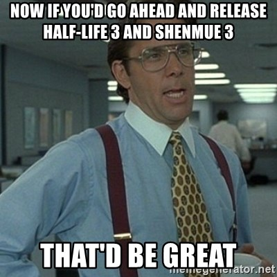 Office Space Boss - Now if you'd go ahead and release Half-life 3 and Shenmue 3 That'd be great