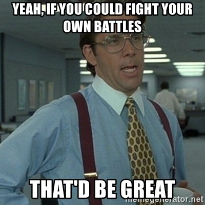 Office Space Boss - yeah, if you could fight your own battles that'd be great