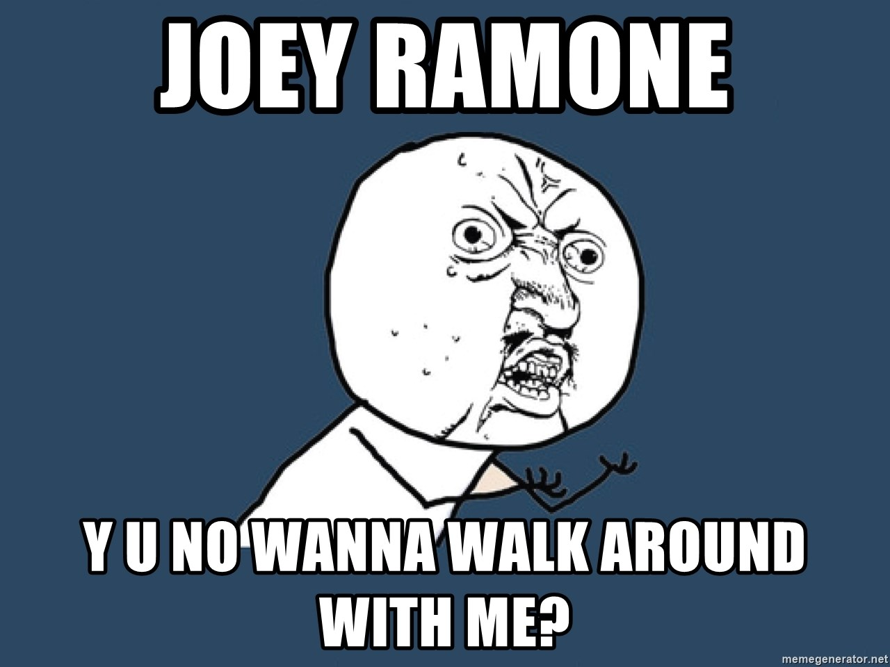 Y U No - Joey Ramone Y U no wanna walk around with me?