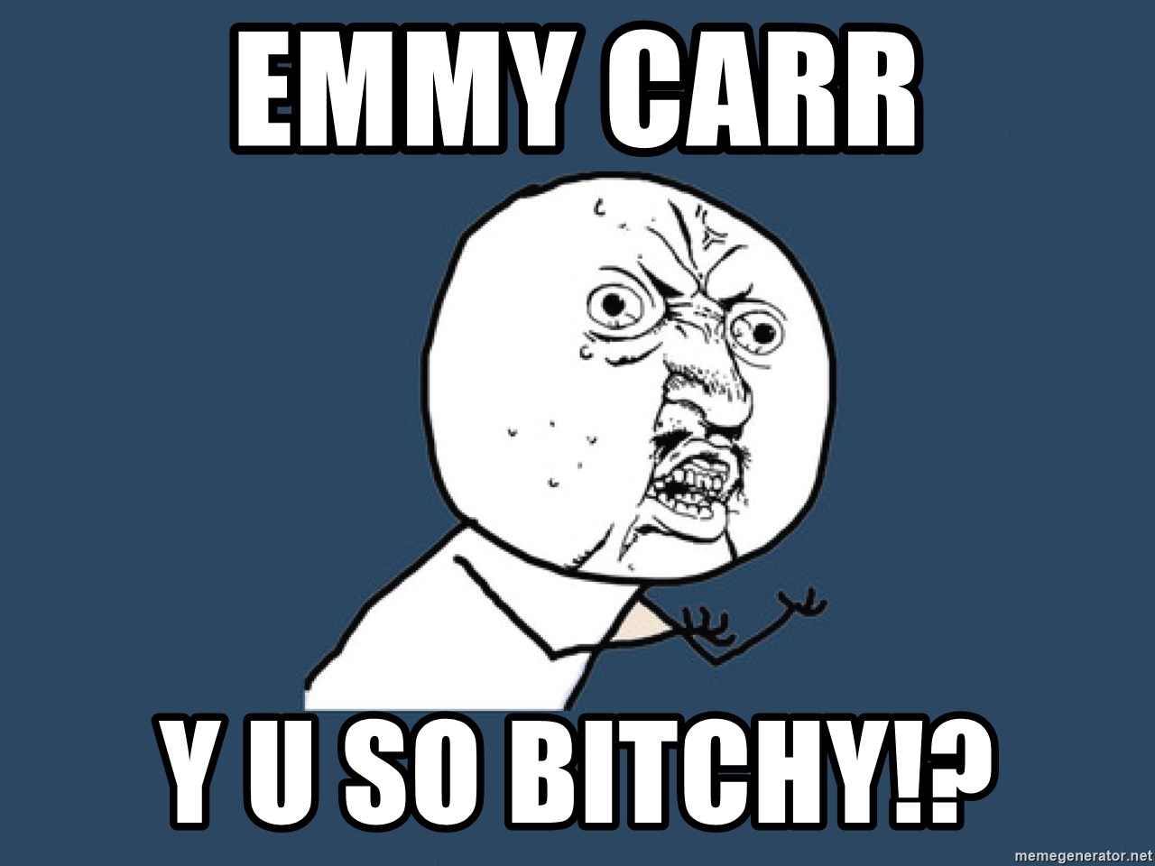 Y U No - Emmy Carr Y U so bitchy!?