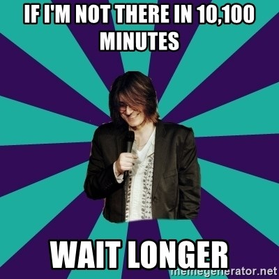 Mitch Hedberg - If I'm not there in 10,100 minutes wait longer