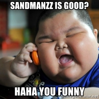 fat chinese kid - Sandmanzz is good? Haha you funny