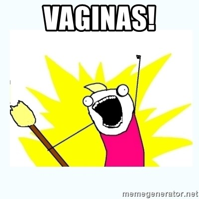 All the things - Vaginas!