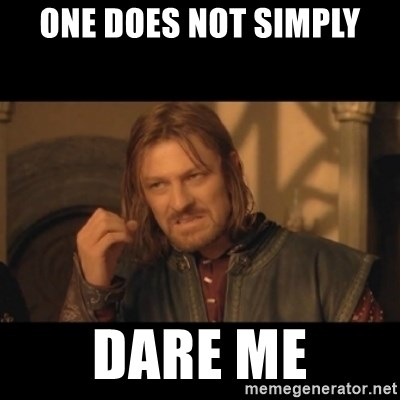 OneDoesNotSimplyWalkIntoMordor - One Does NOT Simply Dare me