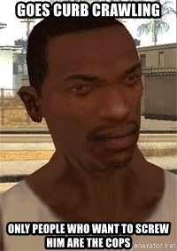 Gta San Andreas - goes curb crawling only people who want to screw him are the cops