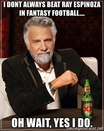 Dos Equis Guy gives advice - I dont always beat ray Espinoza in Fantasy Football.... Oh wait, Yes I do.