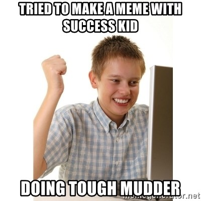 First day on internet kid - tried to make a meme with success kid doing tough mudder