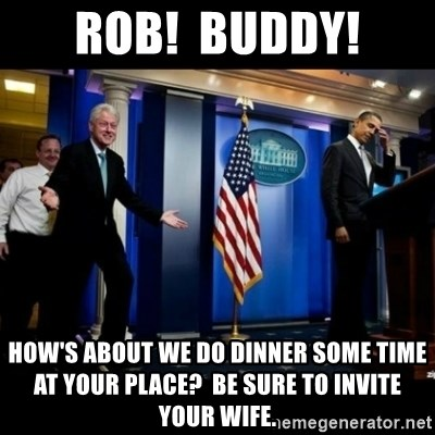 Inappropriate Timing Bill Clinton - rob!  Buddy! how's about we do dinner some time at your place?  be sure to invite your wife.
