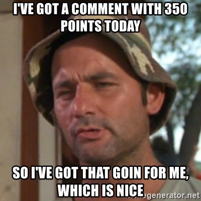 Carl Spackler - I've got a comment with 350 points today so i've got that goin for me, which is nice