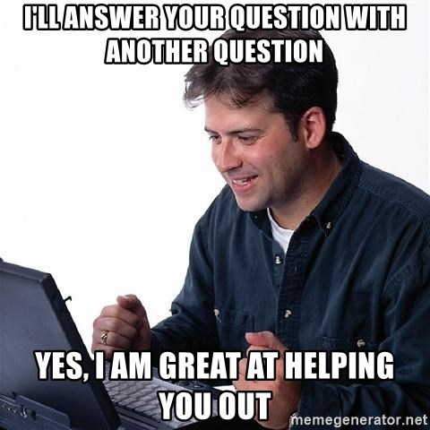 laptopguy - I'll answer your question with another question yes, i am great at helping you out
