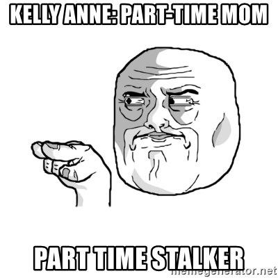 i'm watching you meme - Kelly Anne: Part-time mom Part time stalker