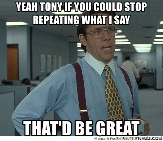 Yeah If You Could Just - yeah tony if you could stop repeating what I say that'd be great
