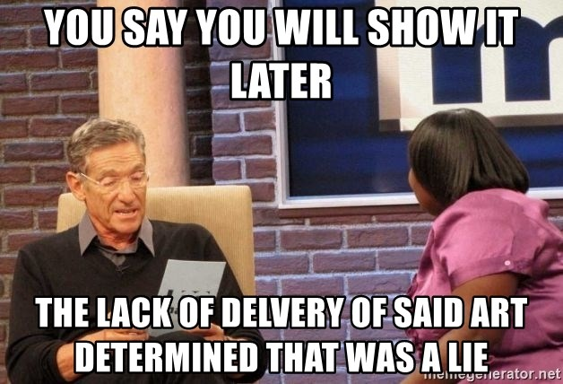 Maury Lie Detector - You say you will show it later The lack of delvery of said art determined that was a lie