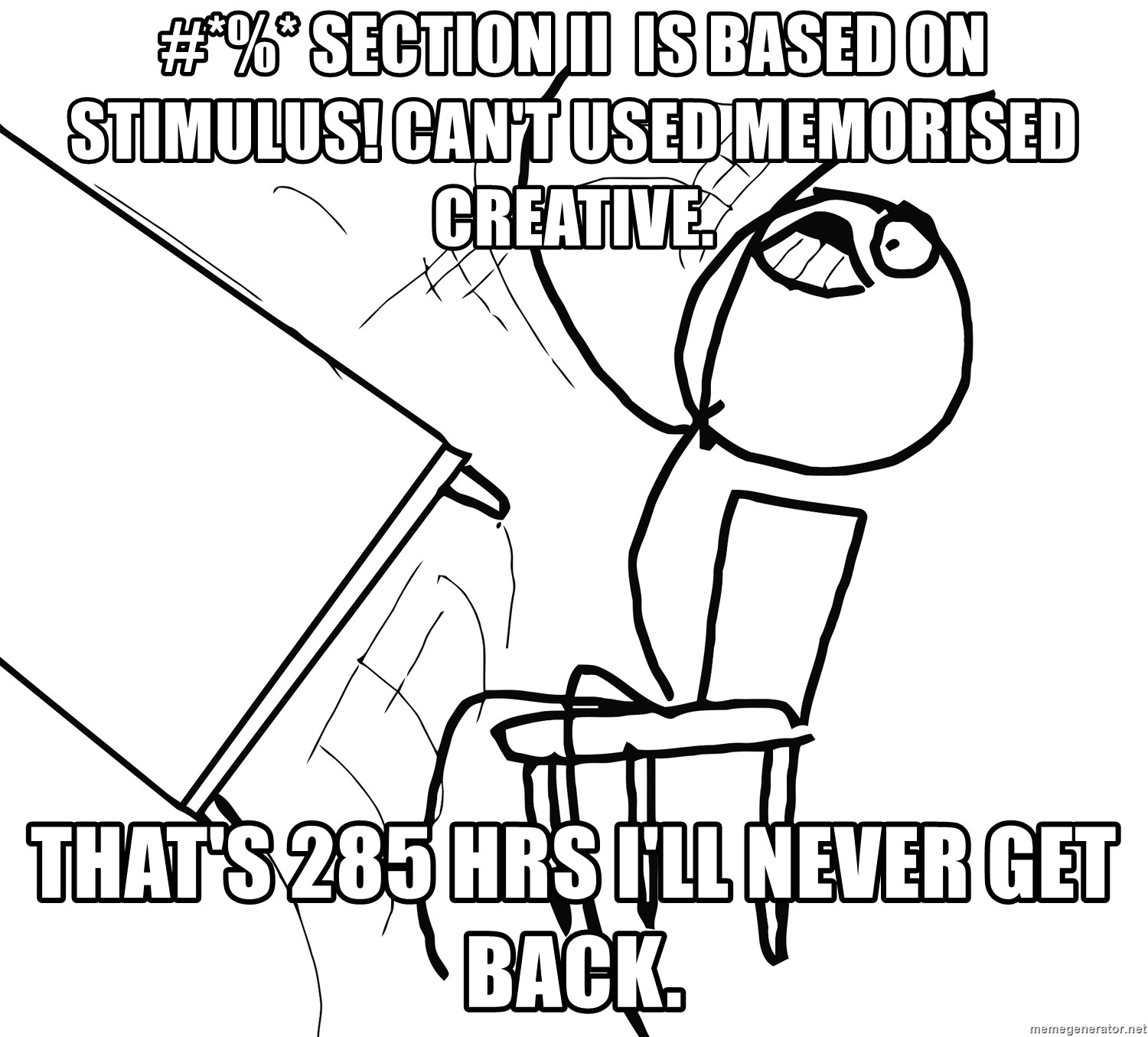 Desk Flip Rage Guy - #*%* Section ii  is based on stimulus! can't used memorised creative. that's 285 hrs i'll never get back.