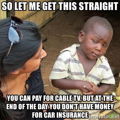 Skeptical 3rd World Kid - So Let me get this straight You can pay for cable TV, but at the end of the day you don't have money for car Insurance