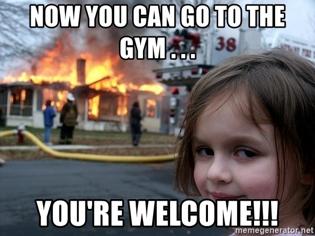 Disaster Girl - Now you can go to the gym . . . You're welcome!!!