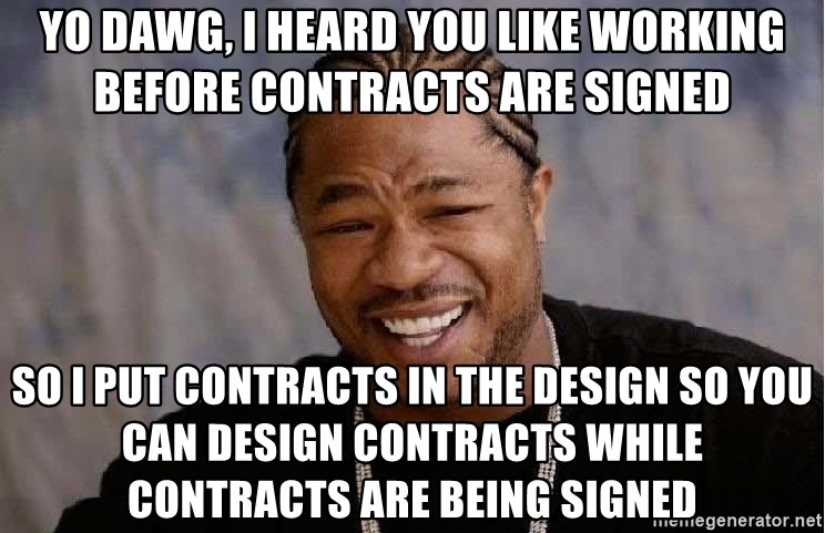 Yo Dawg - Yo dawg, i heard you like working before contracts are signed So I put contracts in the design so you can design contracts while contracts are being signed