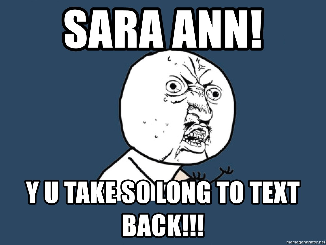 Y U No - Sara Ann!  Y u take so long to text back!!!