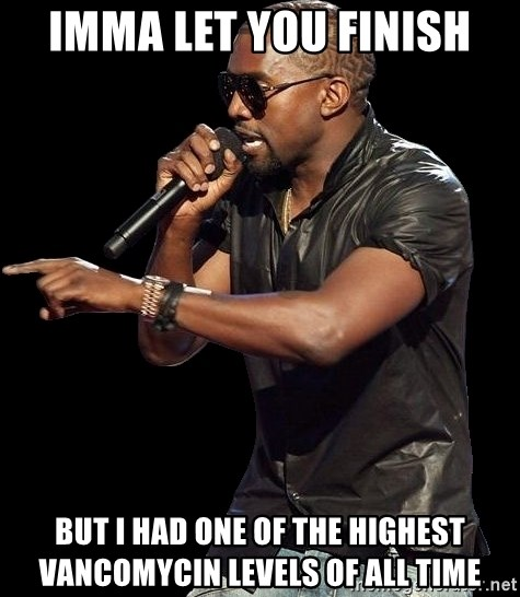 Kanye West - Imma let you finish But I had one of the highest vancomycin levels of all time