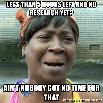 Ain't Nobody got time fo that - Less than 5 hours left and no research yet? ain't nobody got no time for that